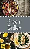 Fisch Grillen - 30 Rezepte für leckere Fisch-Gerichte zum Grillen: Damit die nächste Grill-Party ein Erfolg wird !