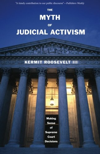 The Myth of Judicial Activism: Making Sense of Supreme Court Decisions por Kermit III Roosevelt