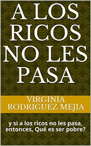 A LOS RICOS NO LES PASA: y si a los ricos no les pasa, entonces, Qué es ser pobre?