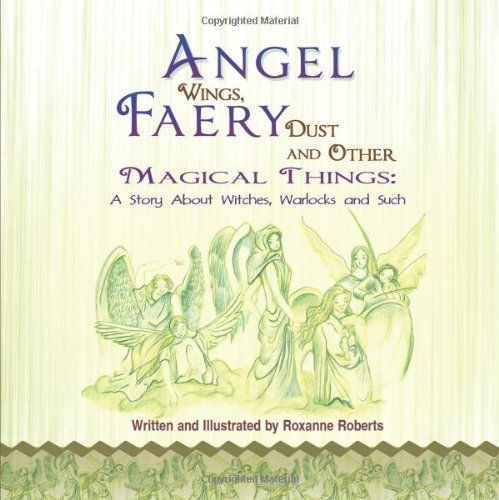 Angel Wings, Faery Dust and Other Magical Things: A Story about Witches, Warlocks and Such by Roberts, Roxanne (2011) (Faery Wings)