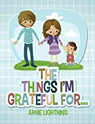 The Things I'm Grateful For... (Happy Kid Books) (Volume 4) by Arnie Lightning (2015-11-08)