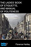 The Ladies' Book of Etiquette, and Manual of Politeness: A Complete Hand Book for the Use of the Lady in Polite Society