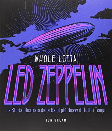 Whole Lotta. Led Zeppelin. La storia illustrata della band più heavy di tutti i tempi. Ediz. a colori
