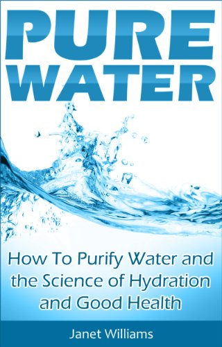 Pure Water: How To Purify Water and the Science of Hydration and Good Health (Purifying Water Book 1) (English Edition)