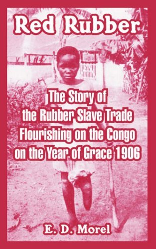 Red Rubber: The Story of the Rubber Slave Trade Flourishing on the Congo on the Year of Grace 1906 by E. D. Morel (14-Feb-2005) Paperback