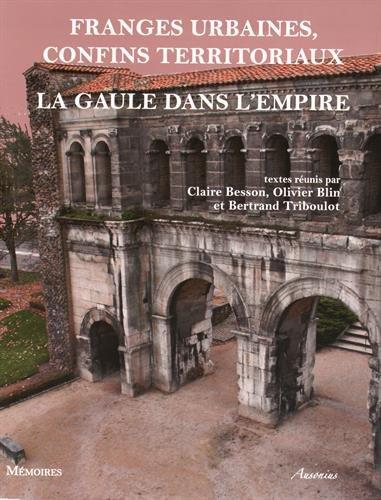 Franges urbaines, confins territoriaux : La Gaule dans l'Empire par Claire Besson, Olivier Blin, Bertrand Triboulot, Collectif