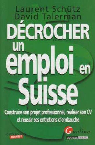 Dcrocher un emploi en Suisse : Construire son projet professionnel, raliser son CV et russir ses entretiens d'embauche