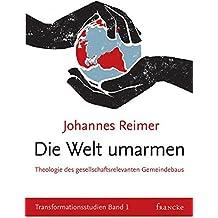 Die Welt umarmen: Theologische Grundlagen gesellschaftsrelevanten Gemeindebaus (Transformationsstudien)
