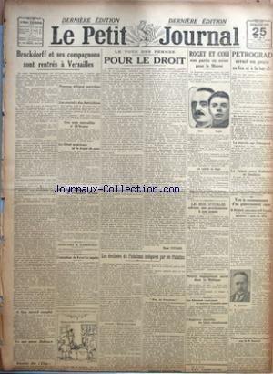 PETIT JOURNAL (LE) du 25/05/1919 - BROCKDORFF ET SES COMPAGNONS SONT RENTRES A VERSAILLES - A SPA, ACCORD COMPLET - CE QUE PENSE DELBRUCK - REUNION DES CINQ - NOUVEAU DELEGUE AUTRICHIEN - LES POUVOIRS DES AUTRICHIENS - UNE NOTE INTERALLIEE A L'UKRAINE - LE SENAT AMERICAIN ET LE TRAITE DE PAIX - M. TAFT CRITIQUE LE PRESIDENT WILSON - FOCH CHEZ M. CLEMENCEAU - L'EXTRADITION DU KAISER LES INQUIETE - LE VOTE DES FEMMES - POUR LE DROIT PAR RENE VIVIANI - LES DESTINEES DU PALATINAT INDIQUEES PAR LES