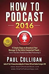 How To Podcast 2016: our Simple Steps To Broadcast Your Message To The Entire Connected Planet ... Even If You Don't Know Where To Start by Paul Colligan (2016-01-01)
