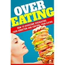 Overeating: How To Overcome Overeating, Food Addiction And Control Your Eating..11 simple and Easy Steps To Overcome Overeating! (Emotional Eating, Food ... Mindful Eating, Craving) (English Edition)