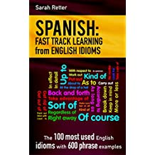 SPANISH: FAST TRACK LEARNING from ENGLISH IDIOMS: The 100 most used English idioms with 600 phrase examples. (English Edition)