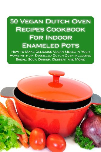 50 Vegan Dutch Oven Recipes Cookbook For Indoor Enameled Pots: How to Make Delicious Vegan Meals in Your Home with an Enameled Dutch Oven including Bread, Soup, Dinner, Dessert and More!