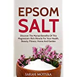 Epsom Salt: Discover the Myriad Benefits of this Magnesium-rich Miracle for your Health, Beauty, Fitness, Home, and Garden (English Edition)