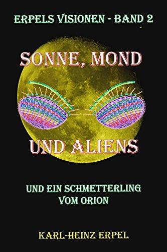 Sonne, Mond und Aliens: Und ein Schmetterling vom Orion (Erpels Visionen 2)