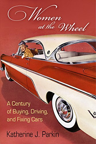 Women at the Wheel: A Century of Buying, Driving, and Fixing Cars por Katherine J. Parkin