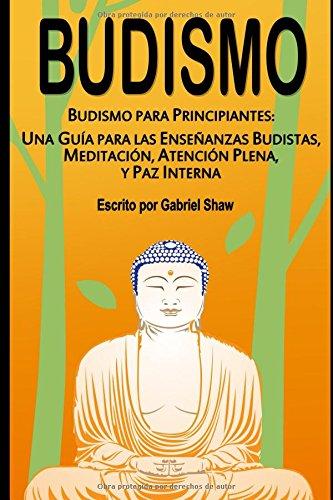 Budismo: Budismo para principiantes: Una guía para las enseñanzas budistas, meditación, atención plena y paz interna