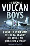 : Vulcan Boys: From the Cold War to the Falklands: True Tales of the Iconic Delta V Bomber