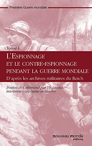 L'espionnage et le contre-espionnage pendant la guerre mondiale Tome I: d'après les archives militaires du reich (French Edition)