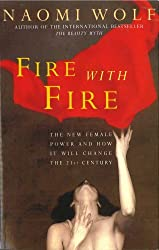 Fire with Fire: New Female Power and How It Will Change the Twenty-First Century: New Female Power and How It Will Change the 21st Century by Naomi Wolf (1994-09-15)