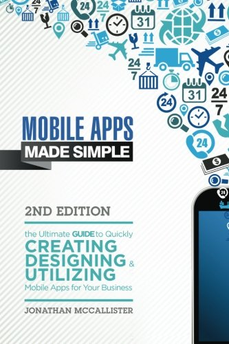 Mobile Apps Made Simple: The Ultimate Guide to Quickly Creating, Designing and Utilizing Mobile Apps for Your Business - 2nd Edition