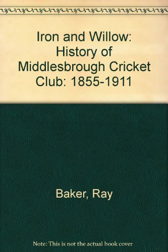 Iron and Willow: 1855-1911 v. 1: History of Middlesbrough Cricket Club