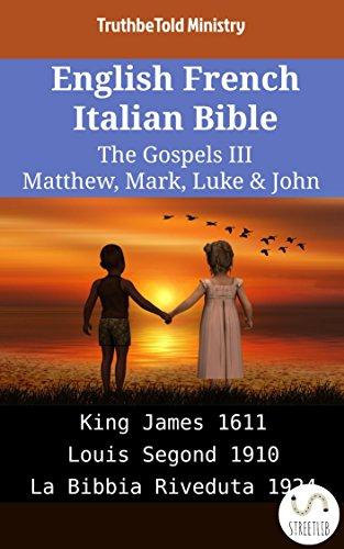 English French Italian Bible - The Gospels III - Matthew, Mark, Luke & John: King James 1611 - Louis Segond 1910 - La Bibbia Riveduta 1924 (Parallel Bible Halseth English Book 1922) (English Edition)