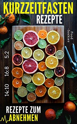 KURZZEITFASTEN Rezepte: Rezepte zum Abnehmen (16:8 / 14:10 / 5:2)