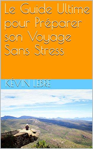 Couverture du livre Le Guide Ultime pour Préparer son Voyage Sans Stress (livre voyage)