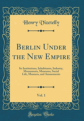 Berlin Under the New Empire, Vol. 1: Its Institutions, Inhabitants, Industry, Monuments, Museums, Social Life, Manners, and Amusements (Classic Reprint)