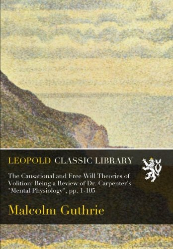 The Causational and Free Will Theories of Volition: Being a Review of Dr. Carpenter's