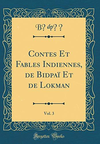 Contes Et Fables Indiennes, de Bidpaï Et de Lokman, Vol. 3 (Classic Reprint) par Bīdpāī Bīdpāī