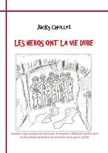 Lire un livre électronique Les héros ont la vie dure: l'épopée tragi-comique d'une escouade pendant la guerre 14-18. (les aventures de l'escouade du brigadier Latouille) iBook B0119EW3PU
