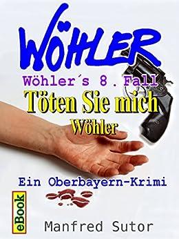 Wöhler´s achter Fall: Töten Sie mich Wöhler (Wöhler´s Fälle 8)