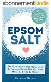 EPSOM SALT: 50 Miraculous Benefits, Uses & Natural Remedies for Your Health, Body & Home (Home Remedies, DIY Recipes, Pain Relief, Detox, Natural Beauty, Gardening, Weight Loss) (English Edition)