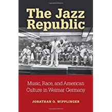 The Jazz Republic: Music, Race, and American Culture in Weimar Germany (Social History, Popular Culture, and Politics in Germany)