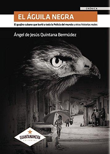 El Águila Negra: El guajiro cubano que burló a toda la Policía del mundo y otras historias reales por Ángel de Jesús Quintana Bermúdez
