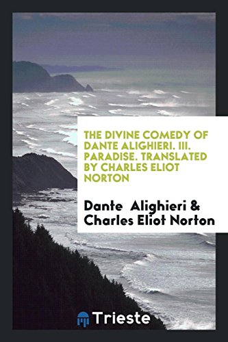 The Divine Comedy of Dante Alighieri. III. Paradise. Translated by Charles Eliot Norton