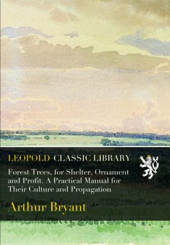 Forest Trees, for Shelter, Ornament and Profit. A Practical Manual for Their Culture and Propagation por Arthur Bryant