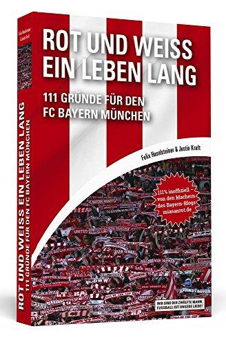 Rot und Weiß ein Leben lang: 111 Gründe für den FC Bayern München