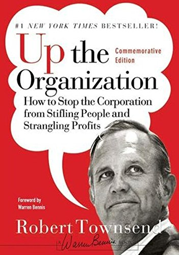 Up the Organization: How to Stop the Corporation From Stifling People and Strangling Profits, Commemorative Edition (J-B Warren Bennis Series)
