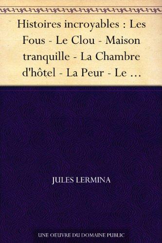 Histoires incroyables : Les Fous - Le Clou - Maison tranquille - La Chambre d'hôtel - La Peur - Le Testament