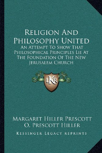 Religion and Philosophy United: An Attempt to Show That Philosophical Principles Lie at the Foundation of the New Jerusalem Church