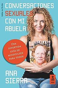 Conversaciones sexuales con mi abuela: Una divertida guía de mindfulsex para todos par  Ana Sierra Sánchez