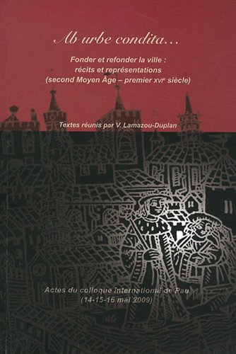 Ab urbe condita. : Fonder et refonder la ville : récits et représentations (second Moyen Age - premier XVIe siècle) par Véronique Lamazou-Duplan