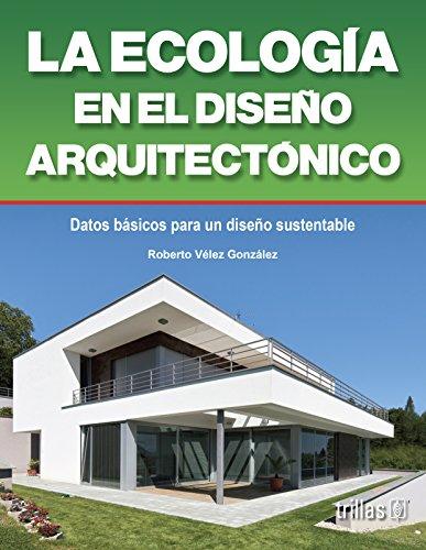 La ecologia en el diseno arquitectonico/Ecology in architectural design: Datos practicos sobre diseno bioclimatico y ecotecnias/Practical Info on Bioclimatic Design and Eco