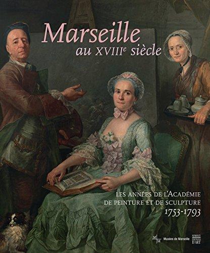 Marseille au XVIIIe sicle : Les annes de l'Acadmie de peinture et de sculpture, 1753-1793