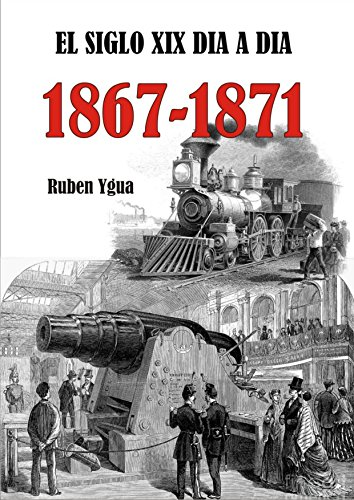 EL SIGLO XIX DIA A DIA 1867- 1871 por Ruben Ygua