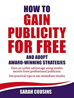 How to Gain Publicity for Free and Adopt Award-Winning Strategies: Gain an unfair advantage using insider secrets from professional publicists. Use practical tips to see immediate results. by [Cousins, Sarah]