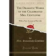 The Dramatic Works of the Celebrated Mrs. Centlivre, Vol. 1 of 3: With a New Account of Her Life (Classic Reprint)